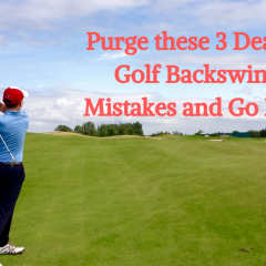 Purge these 3 Deadly Golf Backswing Mistakes and Go Low