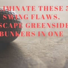 Eliminate these 5 Swing Flaws, Escape Greenside Bunkers in One